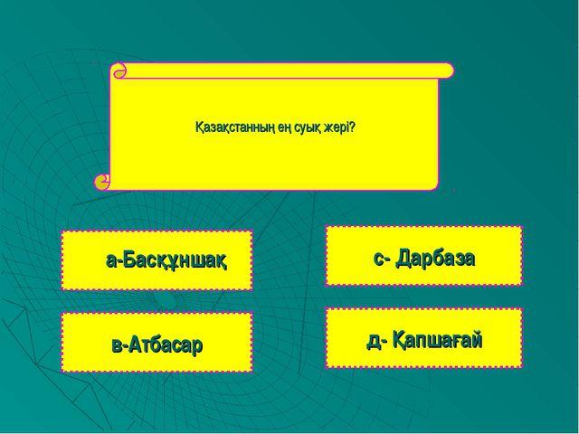 Қазақстанның ең суық жері? в-Атбасар с- Дарбаза д- Қапшағай а-Басқұншақ
