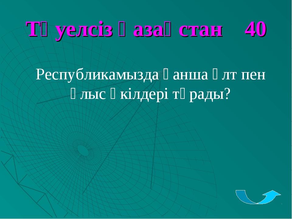 Тәуелсіз қазақстан 40 Республикамызда қанша ұлт пен ұлыс өкілдері тұрады?