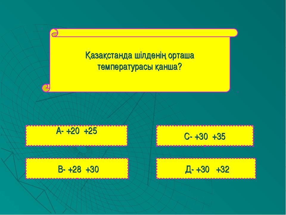 Қазақстанда шілденің орташа температурасы қанша? А- +20 +25 В- +28 +30 С- +30...