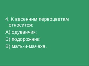 4. К весенним первоцветам относится: А) одуванчик; Б) подорожник; В) мать-и-м