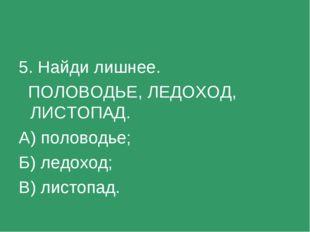 5. Найди лишнее. ПОЛОВОДЬЕ, ЛЕДОХОД, ЛИСТОПАД. А) половодье; Б) ледоход; В) л