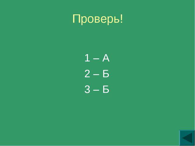 Проверь! 1 – А 2 – Б 3 – Б