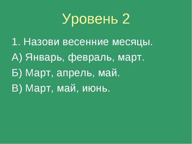 Уровень 2 1. Назови весенние месяцы. А) Январь, февраль, март. Б) Март, апрел...