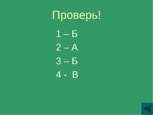 Проверь! 1 – Б 2 – А 3 – Б 4 - В