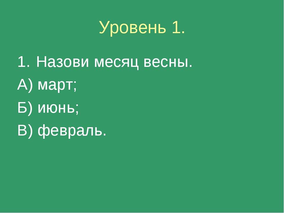 Уровень 1. Назови месяц весны. А) март; Б) июнь; В) февраль.