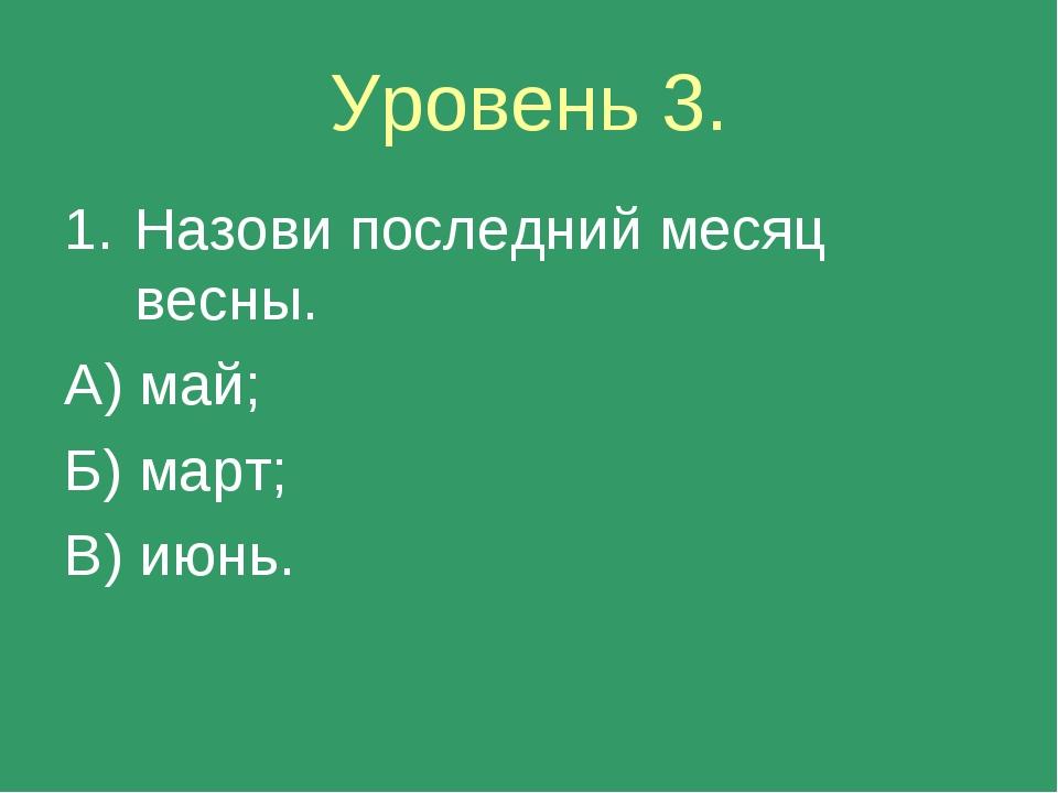 Уровень 3. Назови последний месяц весны. А) май; Б) март; В) июнь.