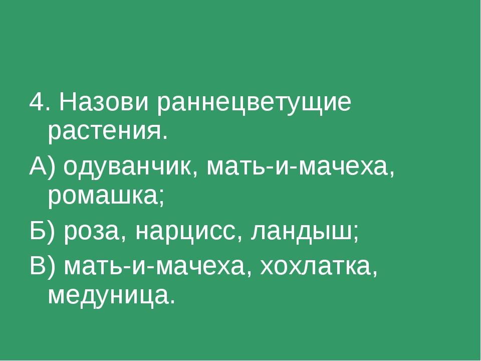4. Назови раннецветущие растения. А) одуванчик, мать-и-мачеха, ромашка; Б) ро...