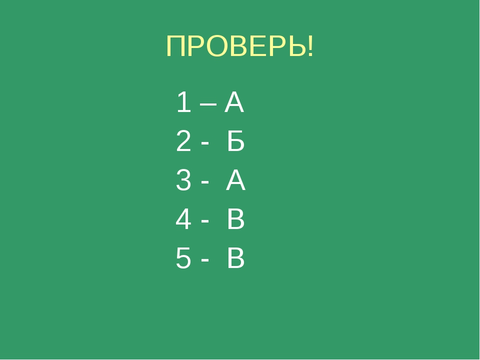 ПРОВЕРЬ! 1 – А 2 - Б 3 - А 4 - В 5 - В