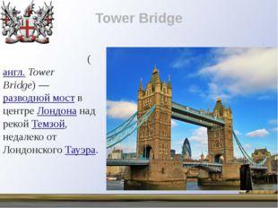 Tower Bridge Та́уэрский мост(англ.Tower Bridge)—разводной моств центреЛ