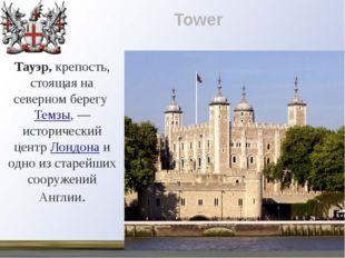 Tower Тауэр, крепость, стоящая на северном берегуТемзы,— исторический центр