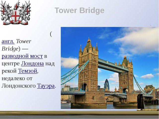 Tower Bridge Та́уэрский мост(англ.Tower Bridge)—разводной моств центреЛ...