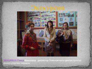 Экскурсии АКАШКИНАРаисаИвановна директорПоволжскогоцентракультур финно-у