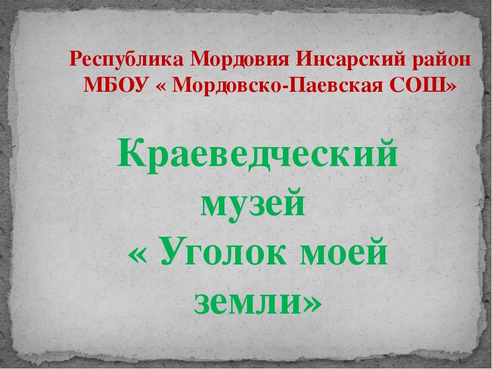 Республика Мордовия Инсарский район МБОУ « Мордовско-Паевская СОШ» Краеведчес...