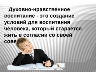 Духовно-нравственное воспитание - это создание условий для воспитания челове