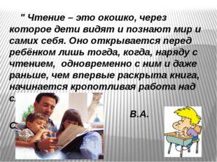 """"""" Чтение – это окошко, через которое дети видят и познают мир и самих себя."""