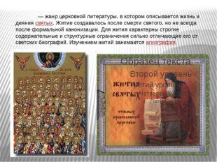 Житие́ — жанр церковной литературы, в котором описывается жизнь и деяниясв