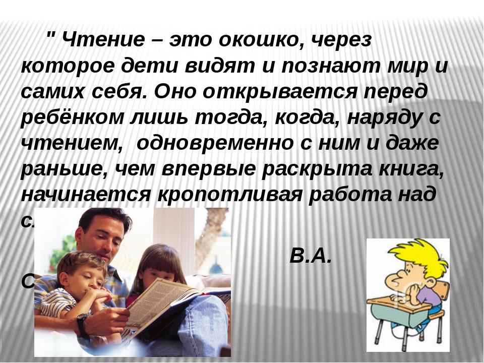 """"""" Чтение – это окошко, через которое дети видят и познают мир и самих себя...."""