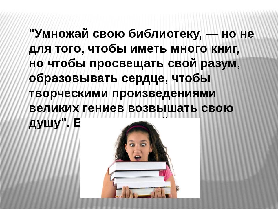 """""""Умножай свою библиотеку, — но не для того, чтобы иметь много книг, но чтобы..."""