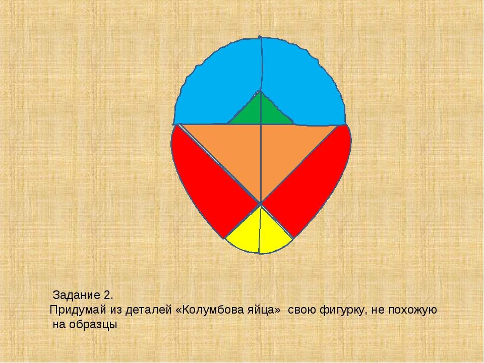 Задание 2. Придумай из деталей «Колумбова яйца» свою фигурку, не похожую на...