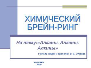 На тему:«Алканы. Алкены. Алкины» Учитель химии и биологии: И. Б. Бухаева ХСОШ