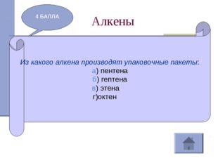 Алкены 4 БАЛЛА Из какого алкена производят упаковочные пакеты: а) пентена б)