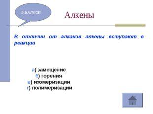 Алкены 5 БАЛЛОВ В отличии от алканов алкены вступают в реакции а) замещение б
