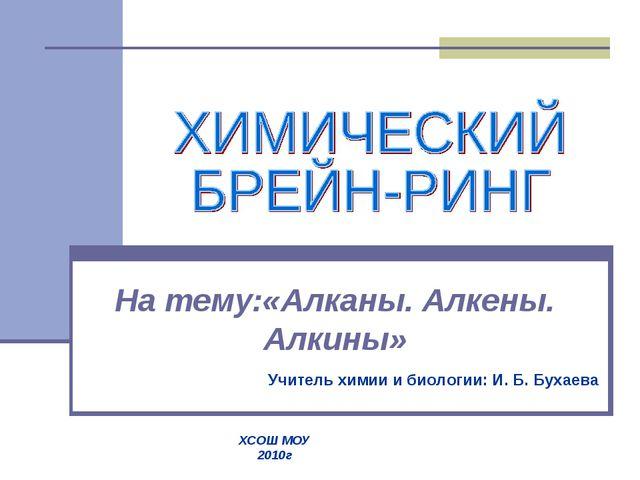 На тему:«Алканы. Алкены. Алкины» Учитель химии и биологии: И. Б. Бухаева ХСОШ...