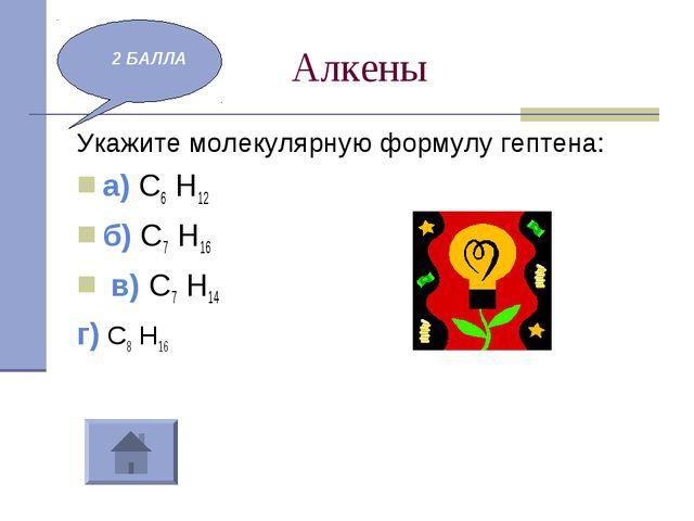 Алкены Укажите молекулярную формулу гептена: а) С6 Н12 б) С7 Н16 в) С7 Н14 г...