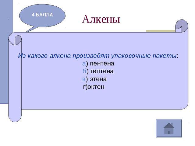 Алкены 4 БАЛЛА Из какого алкена производят упаковочные пакеты: а) пентена б)...