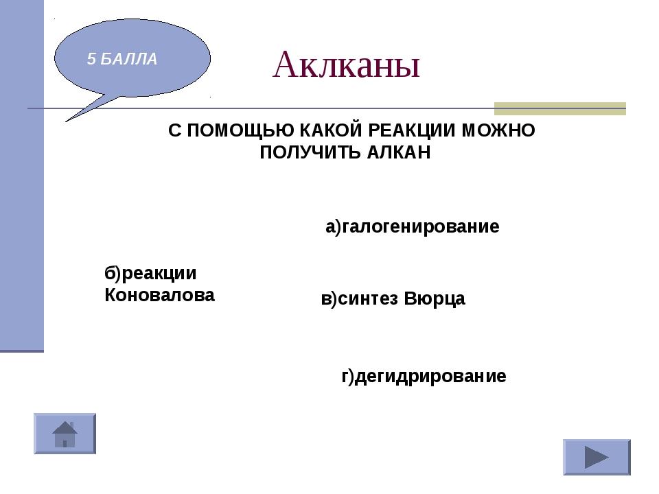 Аклканы 5 БАЛЛА С ПОМОЩЬЮ КАКОЙ РЕАКЦИИ МОЖНО ПОЛУЧИТЬ АЛКАН а)галогенировани...