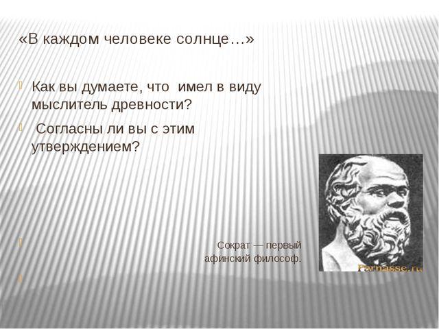 «В каждом человеке солнце…» Как вы думаете, что имел в виду мыслитель древнос...