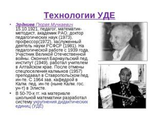 Технологии УДЕ Эрдниев Пюрвя Мучкаевич 15.10.1921, педагог, математик-методис