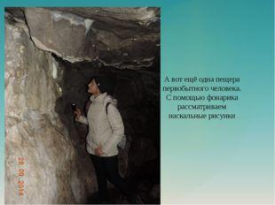 А вот ещё одна пещера первобытного человека. С помощью фонарика рассматриваем