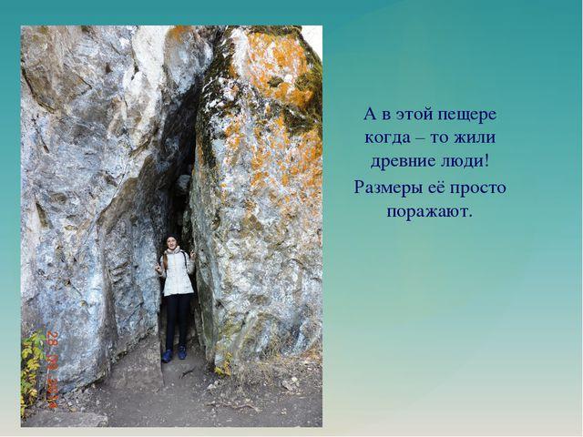 А в этой пещере когда – то жили древние люди! Размеры её просто поражают.