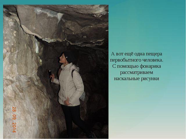 А вот ещё одна пещера первобытного человека. С помощью фонарика рассматриваем...