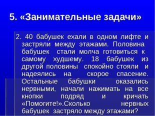 5. «Занимательные задачи» 2. 40 бабушек ехали в одном лифте и застряли между