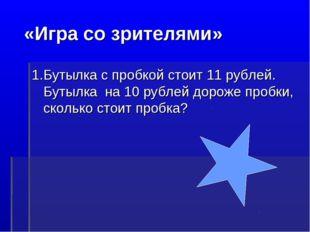 «Игра со зрителями» 1.Бутылка с пробкой стоит 11 рублей. Бутылка на 10 рубле
