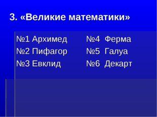 3. «Великие математики» №1 Архимед №2 Пифагор №3 Евклид №4 Ферма №5 Галуа №6