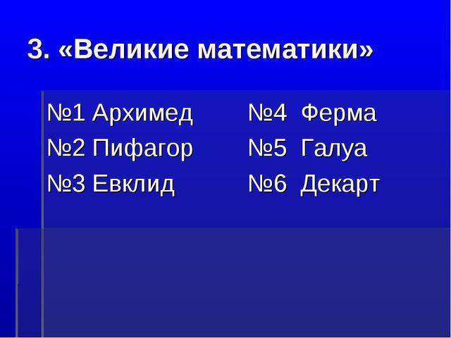 3. «Великие математики» №1 Архимед №2 Пифагор №3 Евклид №4 Ферма №5 Галуа №6...