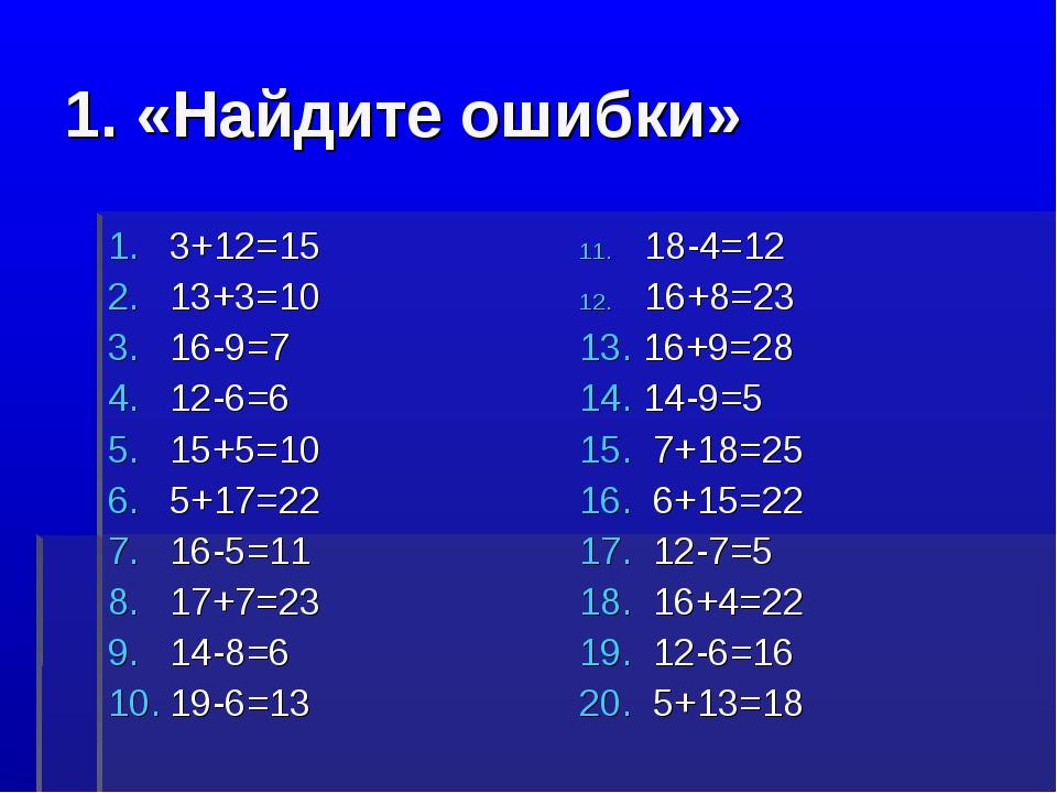 1. «Найдите ошибки» 3+12=15 13+3=10 16-9=7 12-6=6 15+5=10 5+17=22 16-5=11 17+...