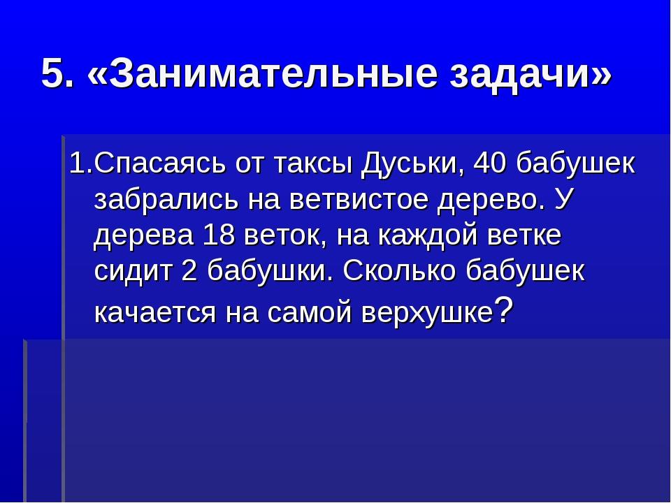5. «Занимательные задачи» 1.Спасаясь от таксы Дуськи, 40 бабушек забрались на...