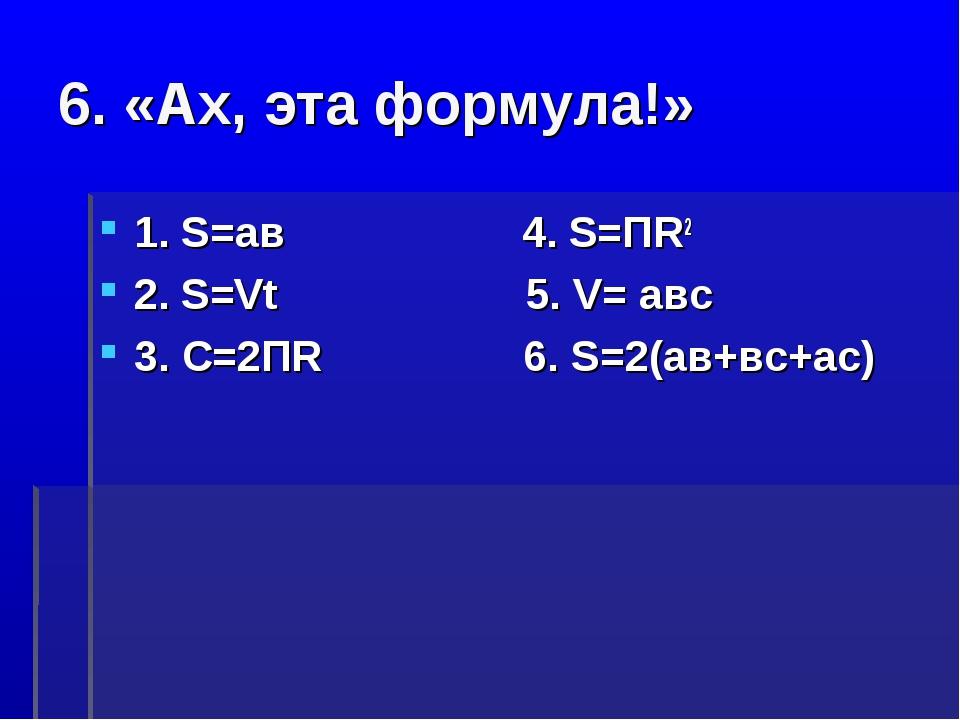 6. «Ах, эта формула!» 1. S=ав 4. S=ПR2 2. S=Vt 5. V= авс 3. С=2ПR 6. S=2(ав+в...