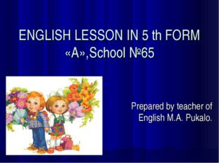 ENGLISH LESSON IN 5 th FORM «A»,School №65 Prepared by teacher of English M.A