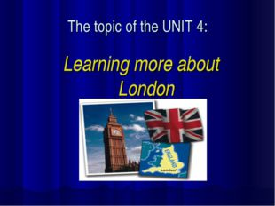 The topic of the UNIT 4: Learning more about London