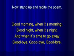 Now stand up and recite the poem. Good morning, when it`s morning, Good night