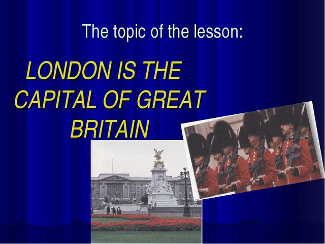 The topic of the lesson: LONDON IS THE CAPITAL OF GREAT BRITAIN