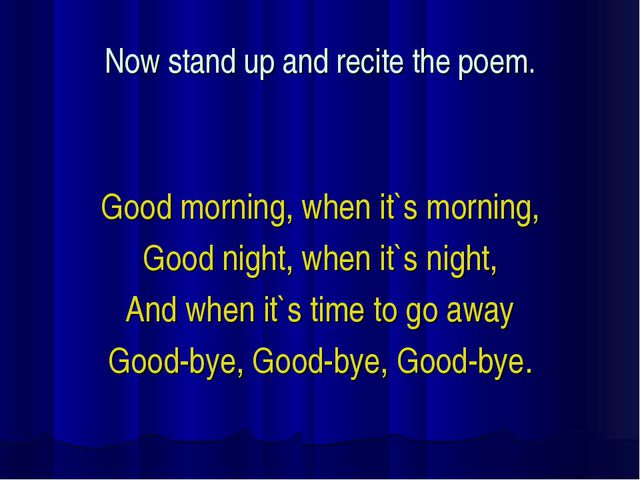 Now stand up and recite the poem. Good morning, when it`s morning, Good night...