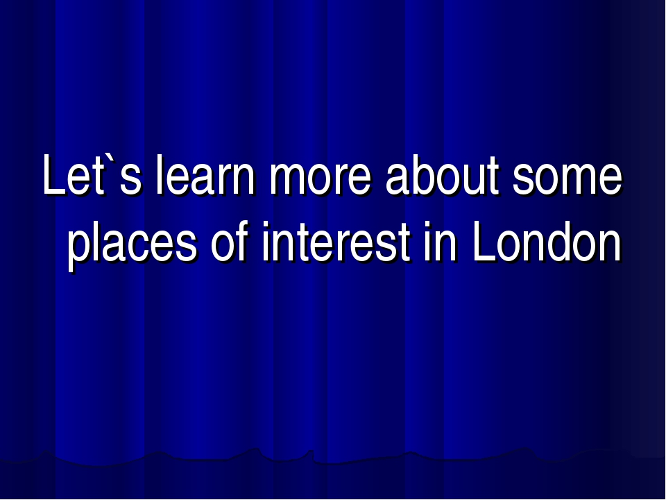 Let`s learn more about some places of interest in London