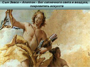 Сын Зевса – Аполлон - Бог солнечного света и воздуха, покровитель искусств С