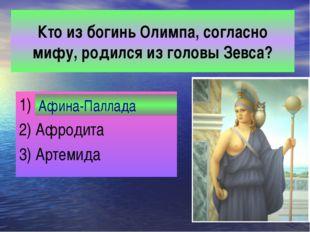 Кто из богинь Олимпа, согласно мифу, родился из головы Зевса? 1) Афина-Палла